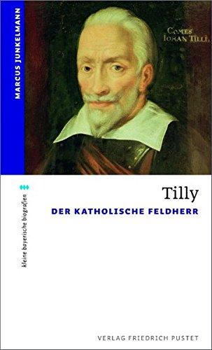 Tilly: Der Katholische Feldherr (kleine bayerische biografien) Taschenbuch – 1. März 2011 Marcus Junkelmann Pustet 3791723545 Geschichte / Neuzeit