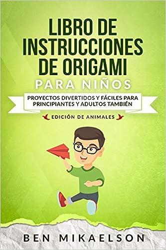 Libro de Instrucciones de Origami para Niños Edición de Animales: Proyectos Divertidos y Fáciles para Principiantes y Adultos también (Spanish Edition): Ben ...
