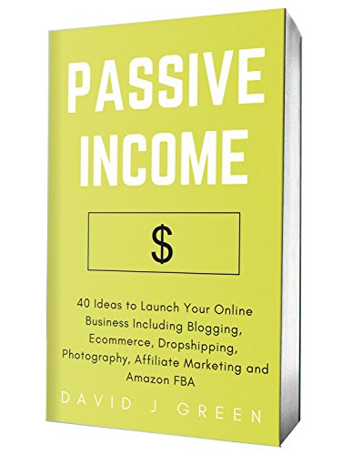 Passive Income (2018): 40 Ideas to Launch Your Online Business Including Blogging, Ecommerce, Dropshipping, Photography, Affiliate Marketing and Amazon FBA