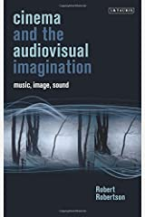 Cinema and the Audiovisual Imagination: Music, Image, Sound (International Library of the Moving Image) by Robert Robertson (2015-03-30) Hardcover