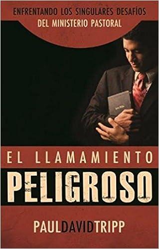 El Llamamiento Peligroso - Enfrentando los Singulares Desaf?os del Ministerio Pastoral: Amazon.es: Tripp, Paul: Libros