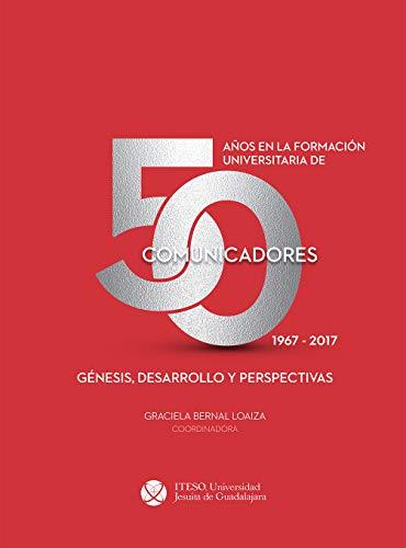 50 años en la formación universitaria de comunicadores. 1967–2017. Génesis, desarrollo y perspectivas (Spanish Edition)
