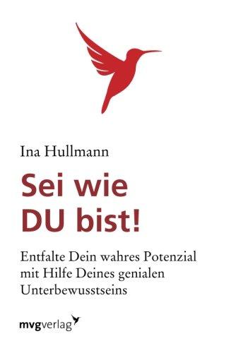 Download Sei wie du bist!: Entfalte Dein Wahres Potenzial Mit Hilfe Deines Genialen Unterbewusstsein (German Edition) PDF