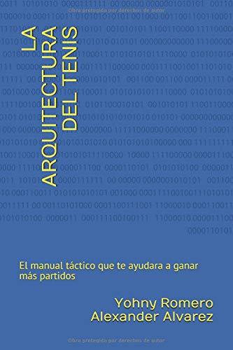 LA ARQUITECTURA DEL TENIS: El manual tactico que te ayudara a ganar mas partidos por Yohny Romero,Alexander Alvarez
