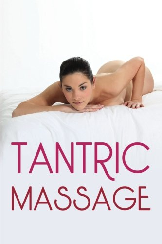 Tantric Massage: The Sensual Guide To Tantric Massage And Understanding Tantric Sex In Order To Enhance Your Sex Life