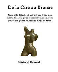 De la Cire au Bronze: Ce guide détaillé illustre une méthode facile pour créer une petite sculpture en bronze par soi même et à peu de frais. (French Edition)