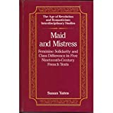 Maid and Mistress : Feminine Solidarity and Class Difference in the Private Sphere, Yates, Susan A., 0820412481