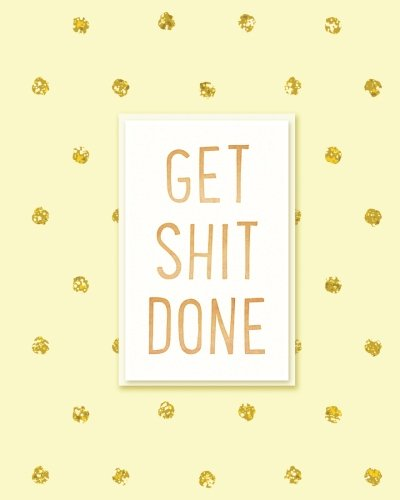 Get Shit Done: 2019 Weekly & Monthly Planner, Academic Student Planner,  Calendar Schedule Organizer and Journal Notebook with Inspirational Quotes ... goals,passion and happiness  (Vol 9)