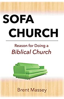 Sofa Church: Reason for Doing a Biblical Church: Steering Clear of Prosperity Gospel, Purpose Cults, Cessationists and other Apostasy. by [Massey, Brent]