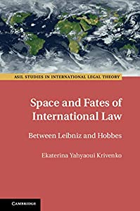 Space and Fates of International Law: Between Leibniz and Hobbes (ASIL Studies in International Legal Theory)