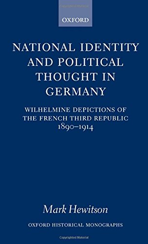 National Identity and Political Thought in Germany: Wilhelmine Depictions of the French Third Republic, 1890-1914 (Oxford Historical Monographs)