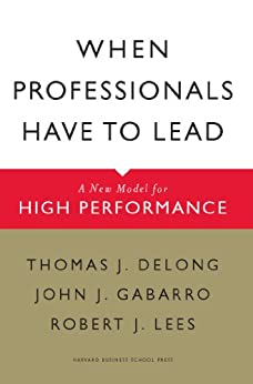 When Professionals Have to Lead: A New Model for High Performance by [DeLong, Thomas J., Gabarro, John J., Lees, Robert J.]