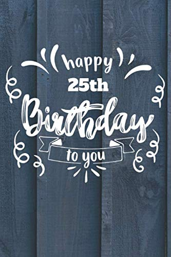 Happy 25th Birthday To You: 25 Year Old Birthday Gift Journal / Notebook / Diary / Unique Greeting Card Alternative
