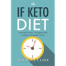 The IF KETO Diet: Intermittent Fasting + The Ketogenic Diet for Rapid & Sustainable Fat Loss