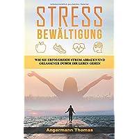 Stressbewältigung: Wie Sie erfolgreich Stress abbauen und gelassener durch Ihr Leben gehen