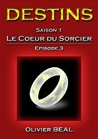 DESTINS - Saison 1 : Le Coeur du Sorcier - Episode 3 (Saga DESTINS) par Olivier Béal