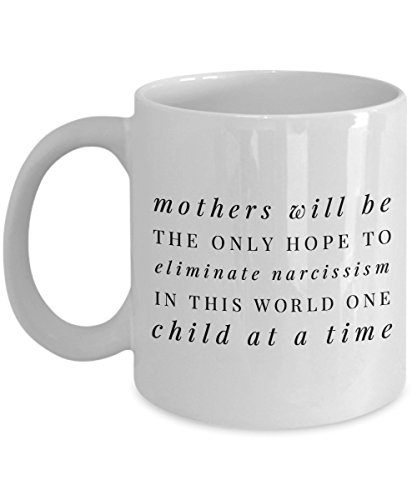 Funny 11Oz Coffee Mug, Mothers Will Be The Only Hope To Eliminate Narcissism In This World One Child At A Time for Dad, Grandpa, Husband From Son, D ()