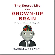 The Secret Life of the Grown-Up Brain: The Surprising Talents of the Middle-Aged Mind Audiobook by Barbara Strauch Narrated by Nona Pipes