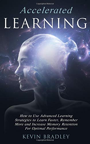 Accelerated Learning: How to Use Advanced Learning Strategies to Learn Faster, Remember More and Increase Memory…
