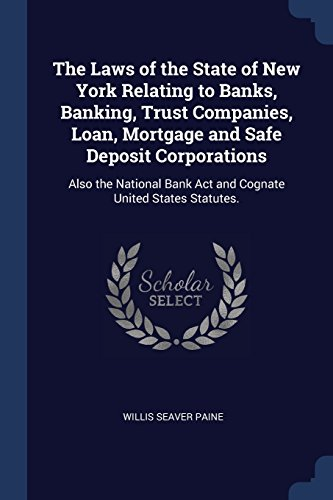 The Laws Of The State Of New York Relating To Banks  Banking  Trust Companies  Loan  Mortgage And Safe Deposit Corporations  Also The National Bank Act And Cognate United States Statutes