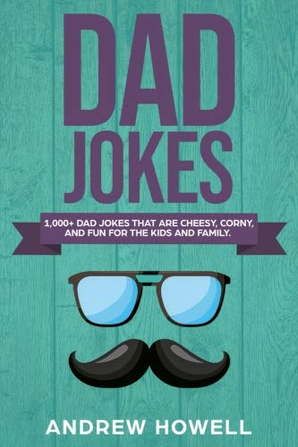 1,000+ Dad Jokes That Are Cheesy, Corny, And Fun For The Kids and Family (Dad Jokes For Kids) (Volume 1)