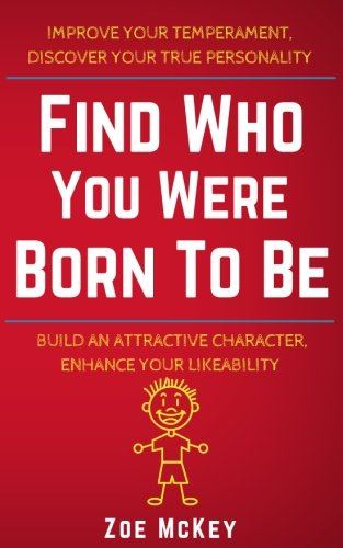 Find Who You Were Born To Be: Improve Your Temperament, Discover Your True Personality Build An Attractive Character, Enhance Your Likeability