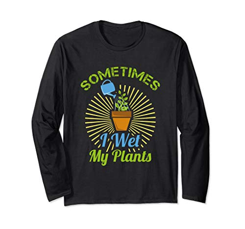 (Sometimes I Wet My Plants | Gardening & Mowing Gift Long Sleeve)