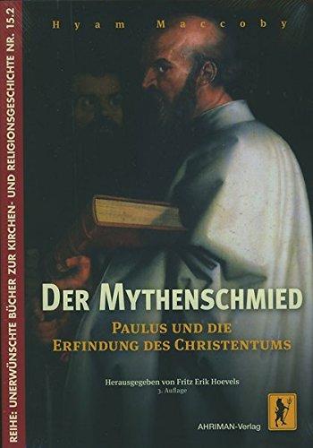 Der Mythenschmied: Paulus und die Erfindung des Christentums (Unerwünschte Bücher zur Kirchengeschichte)