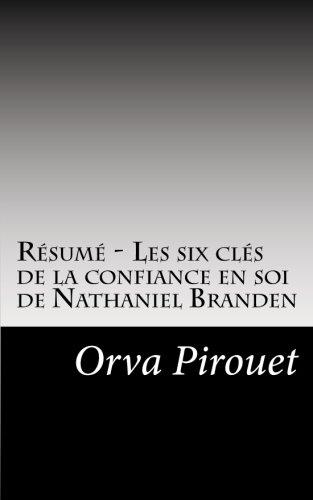 Résumé - Les six clés de la confiance en soi de Nathaniel Branden: Découvrez l'impact de nos pensées négatives sur notre vie, ainsi que les six ... la confiance en soi. (French Edition)