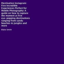 Destination Instagram: Five Incredible Experiences Perfect for Mobile Photography: A Guide on How to Capture the Moment at Five Eye-Popping Destinations Ranging from Sandy Beaches to Jungles and More Audiobook by Blake Smith Narrated by Andrew Rojek