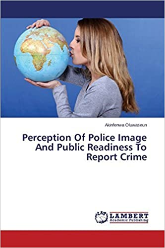 Book Perception Of Police Image And Public Readiness To Report Crime by Akinfenwa Oluwaseun (2014-01-30)