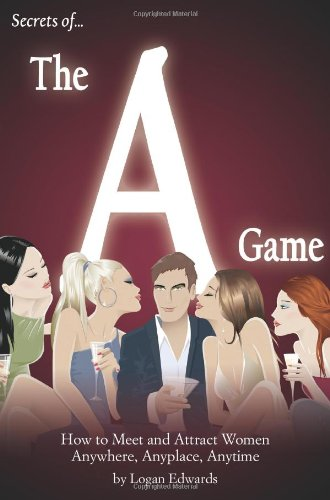 Secrets of the A Game: How to Meet and Attract Women Anywhere, Anyplace, Anytime Logan Edwards