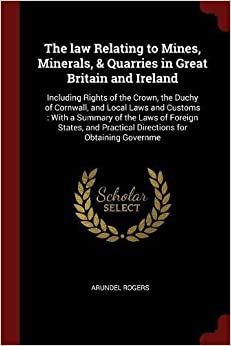 The law Relating to Mines, Minerals, & Quarries in Great Britain and Ireland: Including Rights of the Crown, the Duchy of Cornwall, and Local Laws and ... Practical Directions for Obtaining Governme
