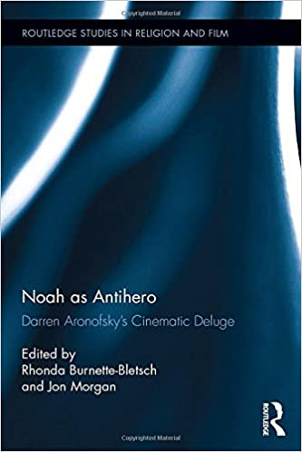 Noah as Antihero: Darren Aronofsky's Cinematic Deluge (Routledge Studies in Religion and Film)