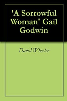 gail godwins fiction writing essay In gail godwin's short story, a sorrowful woman, an unnamed woman withdraws herself from her family due to her belief of having an overwhelming life.