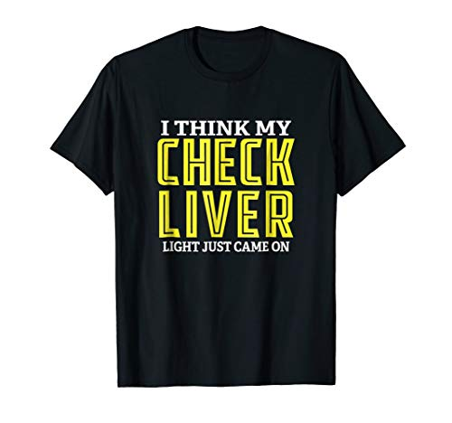 I Think My Check Liver Light Just Came On Funny T-Shirt (My Check Liver Light Just Came On)