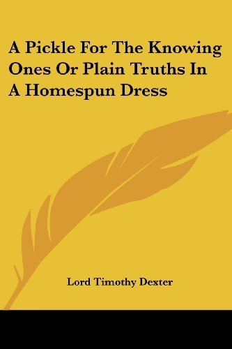 A Pickle For The Knowing Ones Or Plain Truths In A Homespun Dress by Lord Timothy Dexter (2004-12-01)