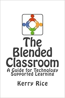 The Blended Classroom: A Guide for Technology Supported Learning by Kerry Rice (2015-01-28)