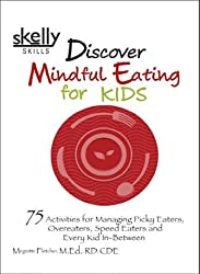 Discover Mindful Eating for Kids: 75 Activities for Picky Eaters, Overeaters, Speed Eaters and Every Kid In-Between