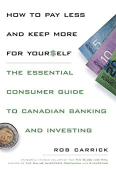 How to Pay Less and Save More For Yourself: The Essential Consumer Guide to Canadian Banking and Investing by [Carrick, Rob]