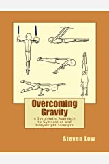 Overcoming Gravity: A Systematic Approach to Gymnastics and Bodyweight Strength by Steven Low (2011-11-12) Paperback