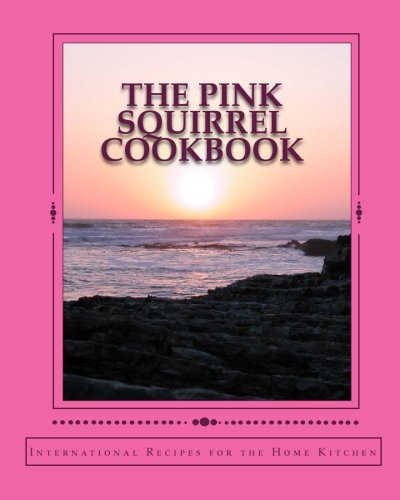 Download The Pink Squirrel Cookbook: A World Tour of Culinary Delights from the Comfort of Your Own Kitchen! ebook