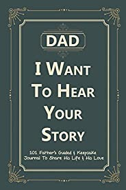 Dad, I Want to Hear Your Story: 101 Father's Guided & Keepsake Journal To Share His Life and