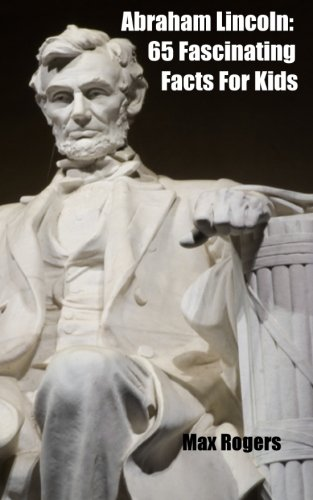 Abraham Lincoln: 65 Fascinating Facts For Kids (Volume 3) -