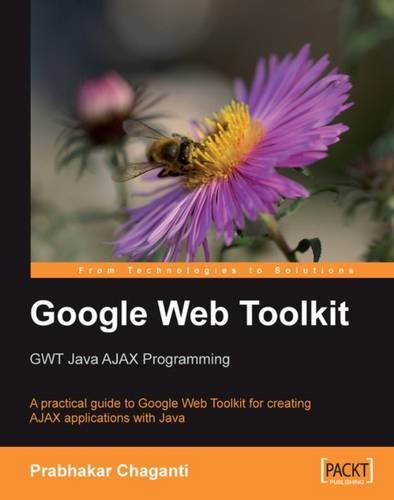 Google Web Toolkit GWT Java AJAX Programming: A step-by-step to Google Web Toolkit for creating Ajax applications fast