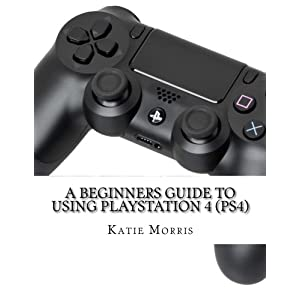 A Beginners Guide to Using PlayStation 4 (PS4): The Unofficial Guide to Using PlayStation 4