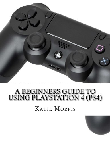 Price comparison product image A Beginners Guide to Using PlayStation 4 (PS4): The Unofficial Guide to Using PlayStation 4