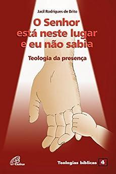 Senhor está neste lugar e eu não sabia (O): Teologia da presença 4 (Portuguese Edition) by [Brito, Jacil R.]
