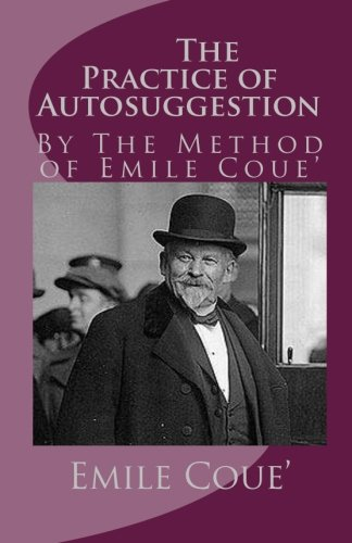 The Practice of Autosuggestion: By The Method of Emile Coue'