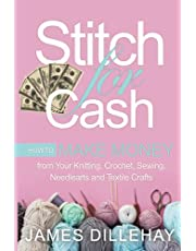 Stitch for Cash: How to Make Money from Your Knitting, Crochet, Sewing, Needlearts and Textile Crafts